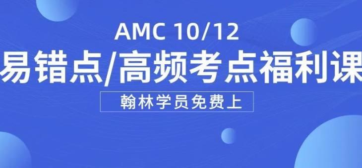 【学员福利】AMC10/12即将开赛,易错点/高频考点专题课免费上,助你冲刺AIME!